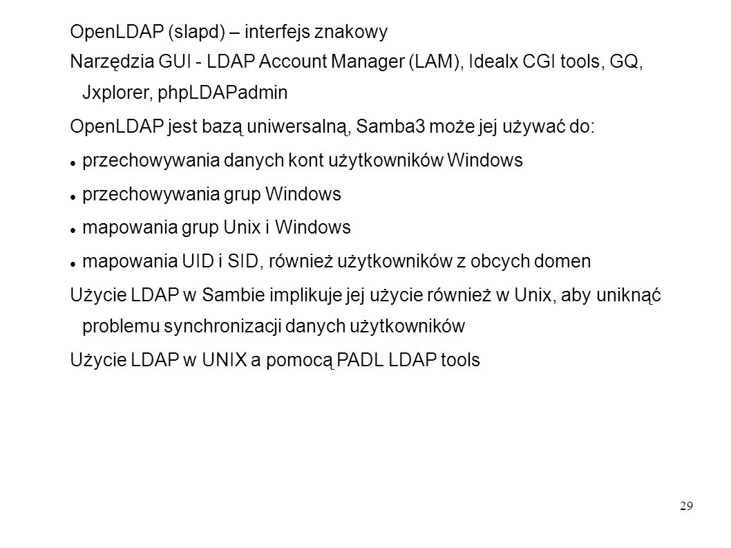 29 OpenLDAP (slapd) – interfejs znakowy Narzędzia GUI - LDAP Account Manager (LAM), Idealx CGI tools, GQ, Jxplorer, phpLDAPadmin OpenLDAP jest bazą un