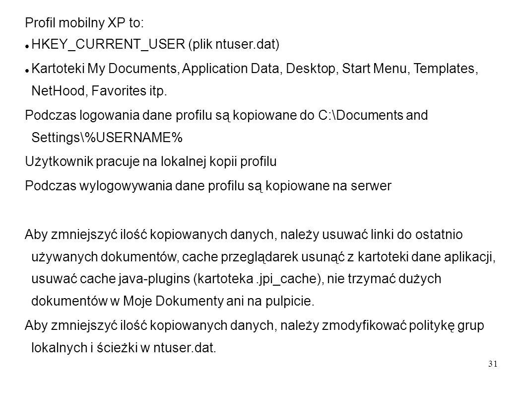 31 Profil mobilny XP to: HKEY_CURRENT_USER (plik ntuser.dat) Kartoteki My Documents, Application Data, Desktop, Start Menu, Templates, NetHood, Favori
