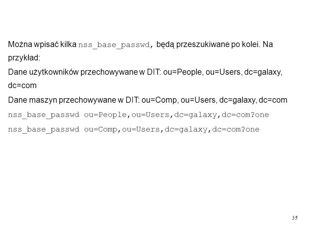 35 Można wpisać kilka nss_base_passwd, będą przeszukiwane po kolei. Na przykład: Dane użytkowników przechowywane w DIT: ou=People, ou=Users, dc=galaxy