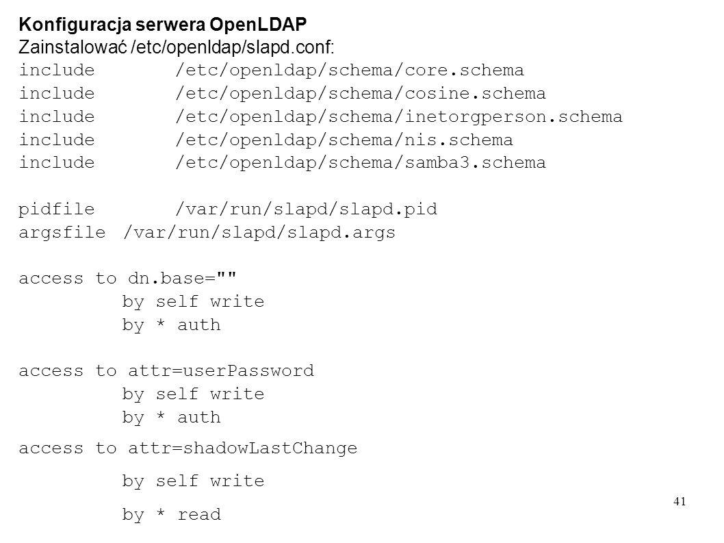 41 Konfiguracja serwera OpenLDAP Zainstalować /etc/openldap/slapd.conf: include/etc/openldap/schema/core.schema include/etc/openldap/schema/cosine.sch