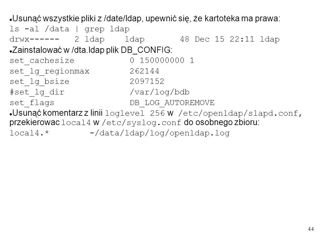44 Usunąć wszystkie pliki z /date/ldap, upewnić się, że kartoteka ma prawa: ls -al /data | grep ldap drwx------ 2 ldap ldap 48 Dec 15 22:11 ldap Zains