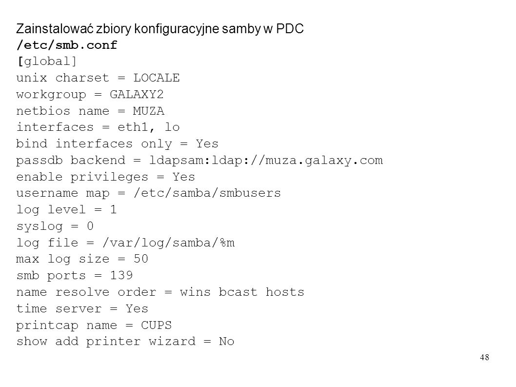48 Zainstalować zbiory konfiguracyjne samby w PDC /etc/smb.conf [global] unix charset = LOCALE workgroup = GALAXY2 netbios name = MUZA interfaces = et