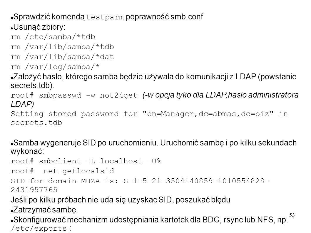 54 Zainstalować pakiet smbldap-tools Utworzyć kartoteki na narzędzia: mkdir -p /opt/IDEALX/sbin chown root:root /opt/IDEALX/sbin chmod 755 /opt/IDEALX/sbin mkdir -p /etc/smbldap-tools chown root:root /etc/smbldap-tools chmod 755 /etc/smbldap-tools Skopiować narzędzia do utworzonych kartotek: cp /usr/sbin/smbldap-* /opt/IDEALX/sbin/ cp /usr/share/doc/smbldap-tools-0.9.5/configure.pl /opt/IDEALX/sbin/ cp /usr/lib/perl5/vendor_perl/5.10.0/smbldap_tools.pm /opt/IDEALX/sbin/ Nadać atrybuty: chown root:root /opt/IDEALX/sbin/* chmod 755 /opt/IDEALX/sbin/smbldap-* chmod 640 /opt/IDEALX/sbin/smb*pm Skonfigurować smbldap-tools: cd /opt/IDEALX/sbin./configure.pl