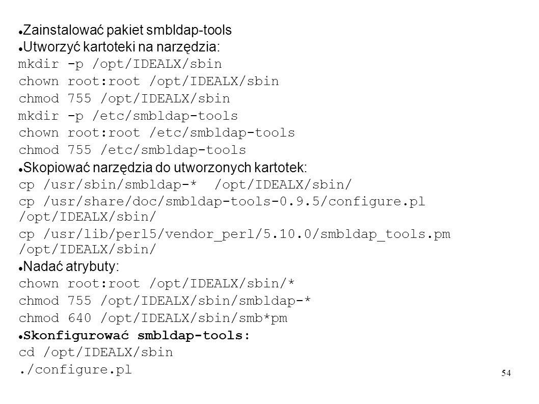 54 Zainstalować pakiet smbldap-tools Utworzyć kartoteki na narzędzia: mkdir -p /opt/IDEALX/sbin chown root:root /opt/IDEALX/sbin chmod 755 /opt/IDEALX