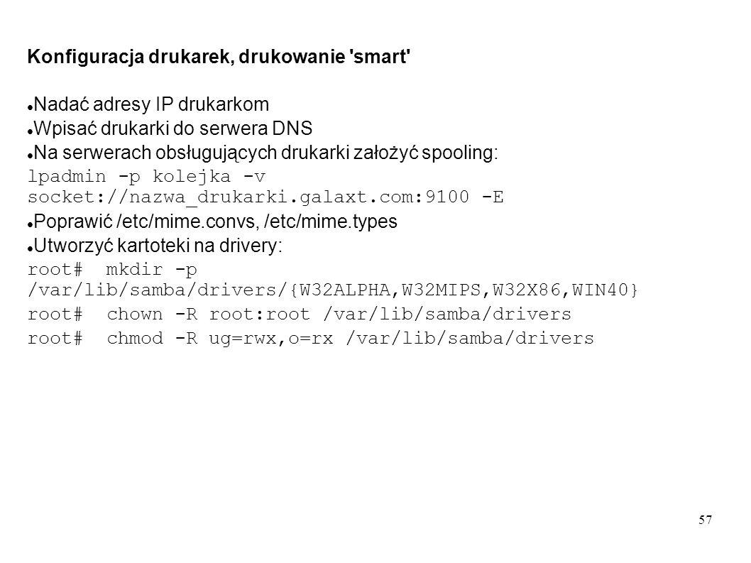 57 Konfiguracja drukarek, drukowanie 'smart' Nadać adresy IP drukarkom Wpisać drukarki do serwera DNS Na serwerach obsługujących drukarki założyć spoo