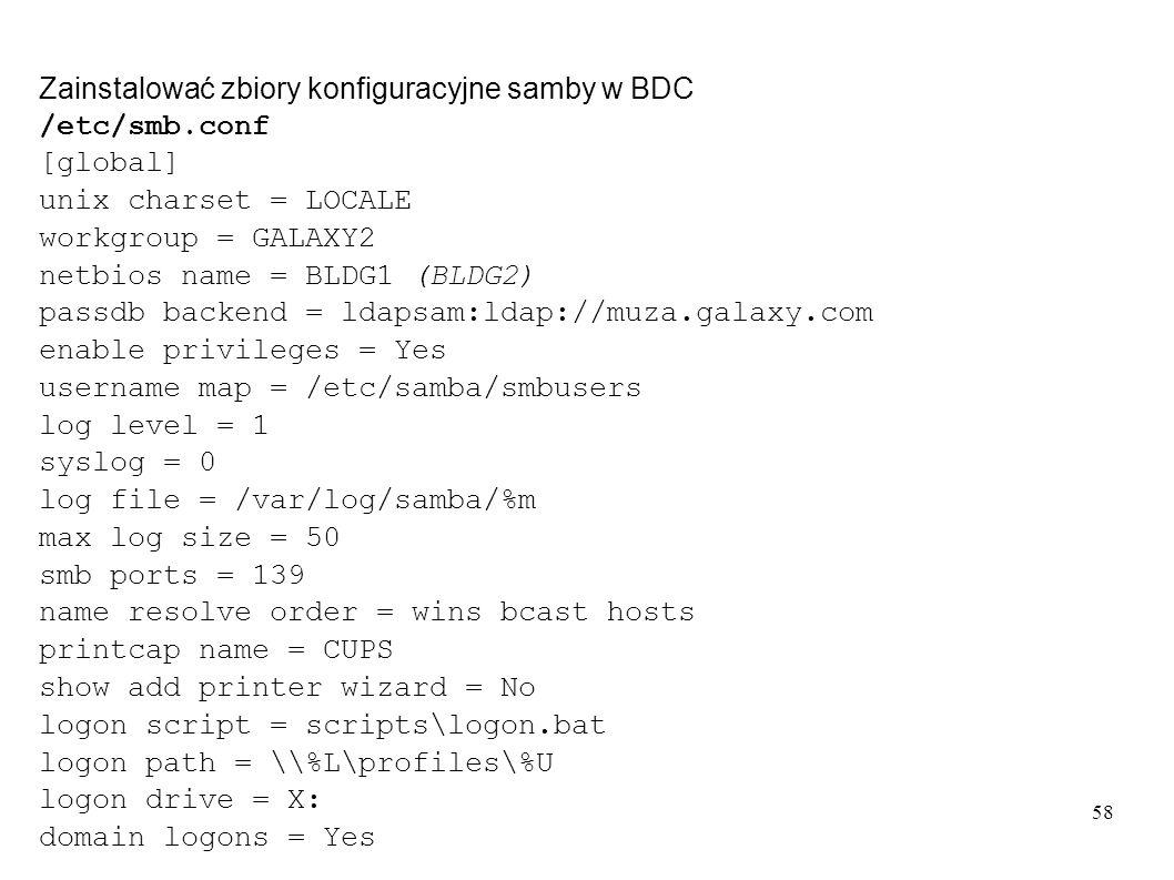 58 Zainstalować zbiory konfiguracyjne samby w BDC /etc/smb.conf [global] unix charset = LOCALE workgroup = GALAXY2 netbios name = BLDG1 (BLDG2) passdb
