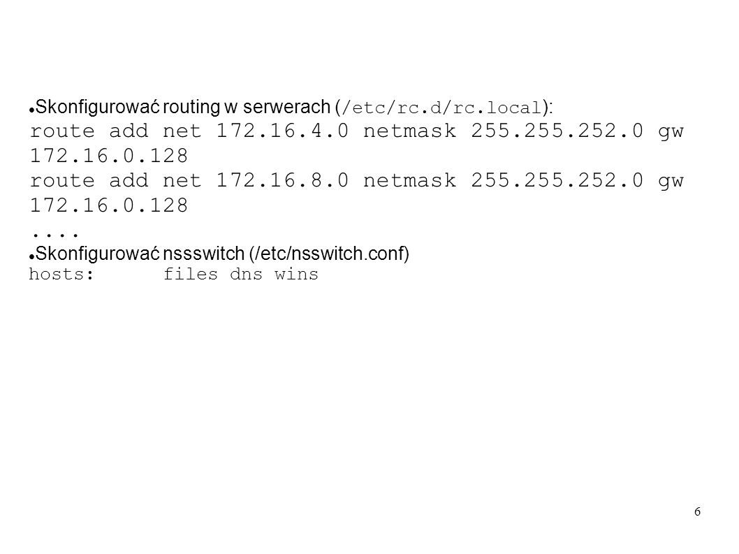 6 Skonfigurować routing w serwerach ( /etc/rc.d/rc.local ): route add net 172.16.4.0 netmask 255.255.252.0 gw 172.16.0.128 route add net 172.16.8.0 ne