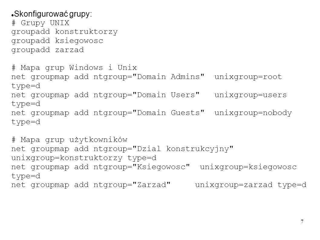7 Skonfigurować grupy: # Grupy UNIX groupadd konstruktorzy groupadd ksiegowosc groupadd zarzad # Mapa grup Windows i Unix net groupmap add ntgroup=