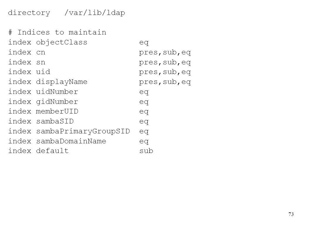 73 directory /var/lib/ldap # Indices to maintain index objectClass eq index cn pres,sub,eq index sn pres,sub,eq index uid pres,sub,eq index displayNam
