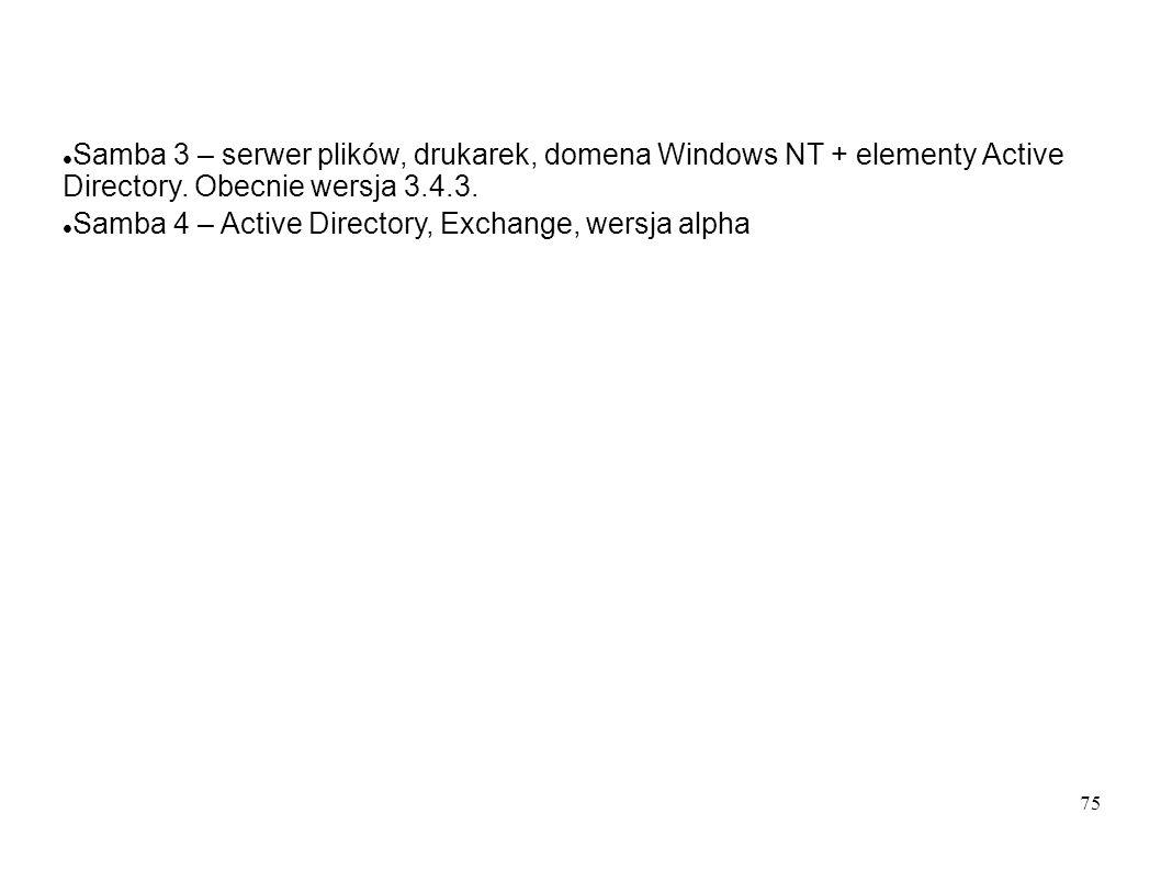 75 Samba 3 – serwer plików, drukarek, domena Windows NT + elementy Active Directory. Obecnie wersja 3.4.3. Samba 4 – Active Directory, Exchange, wersj