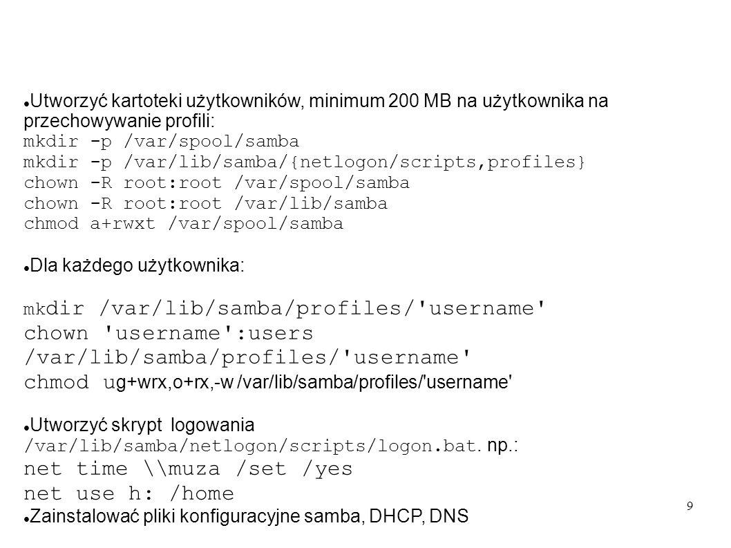 9 Utworzyć kartoteki użytkowników, minimum 200 MB na użytkownika na przechowywanie profili: mkdir -p /var/spool/samba mkdir -p /var/lib/samba/{netlogo