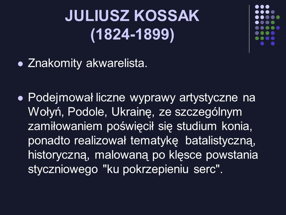 JULIUSZ KOSSAK (1824-1899) Znakomity akwarelista. Podejmował liczne wyprawy artystyczne na Wołyń, Podole, Ukrainę, ze szczególnym zamiłowaniem poświęc