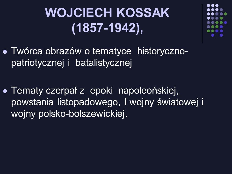WOJCIECH KOSSAK (1857-1942), Twórca obrazów o tematyce historyczno- patriotycznej i batalistycznej Tematy czerpał z epoki napoleońskiej, powstania lis
