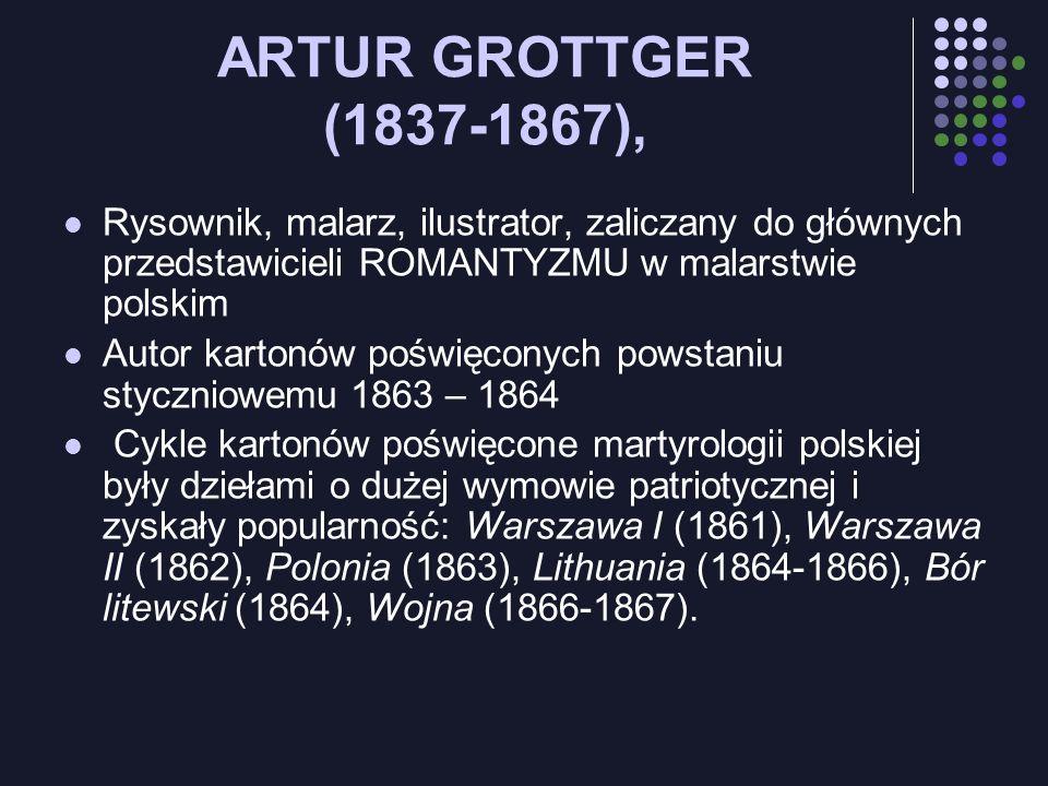 ARTUR GROTTGER (1837-1867), Rysownik, malarz, ilustrator, zaliczany do głównych przedstawicieli ROMANTYZMU w malarstwie polskim Autor kartonów poświęc