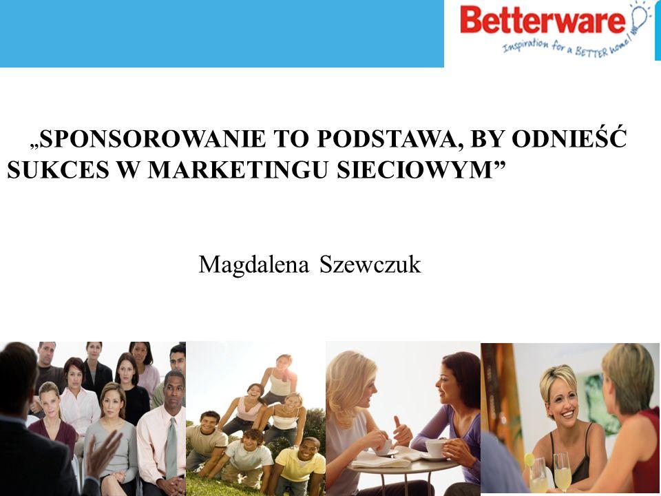 SPONSOROWANIE TO PODSTAWA, BY ODNIEŚĆ SUKCES W MARKETINGU SIECIOWYM Magdalena Szewczuk