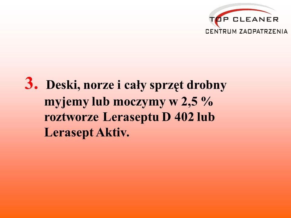 3. Deski, norze i cały sprzęt drobny myjemy lub moczymy w 2,5 % roztworze Leraseptu D 402 lub Lerasept Aktiv.