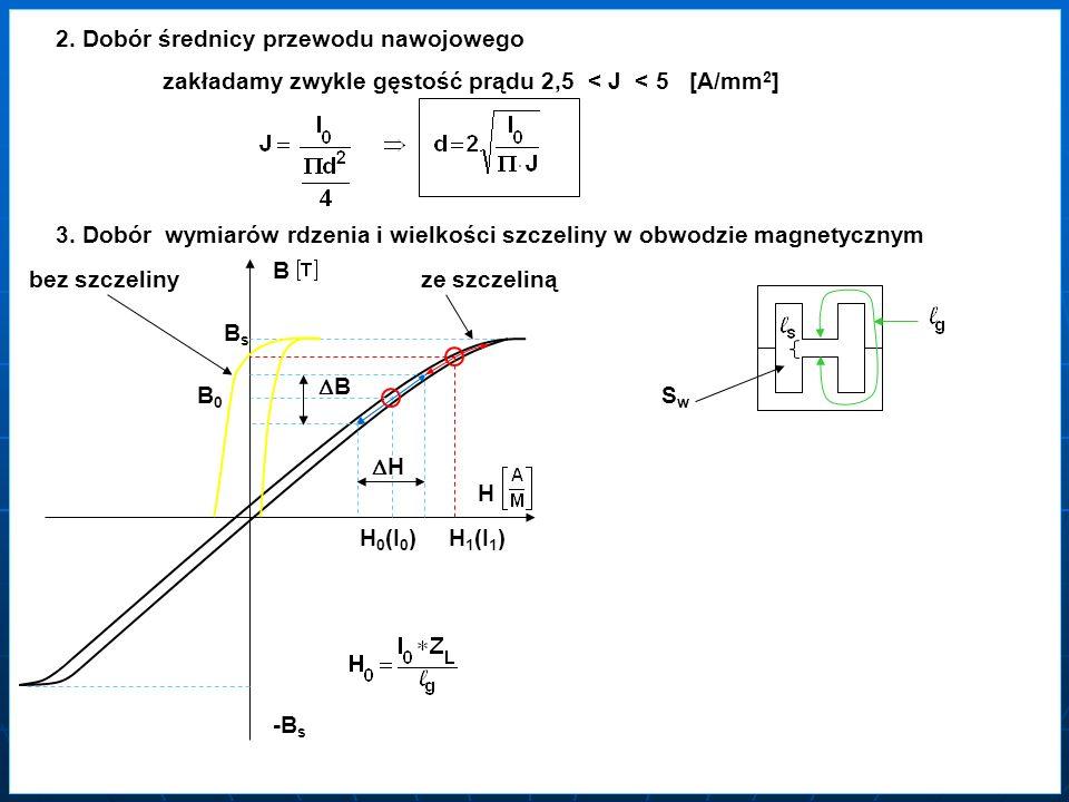 2. Dobór średnicy przewodu nawojowego zakładamy zwykle gęstość prądu 2,5 < J < 5 [A/mm 2 ] 3. Dobór wymiarów rdzenia i wielkości szczeliny w obwodzie