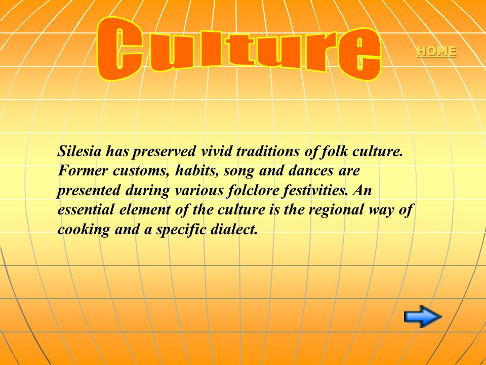 Silesia has preserved vivid traditions of folk culture. Former customs, habits, song and dances are presented during various folclore festivities. An