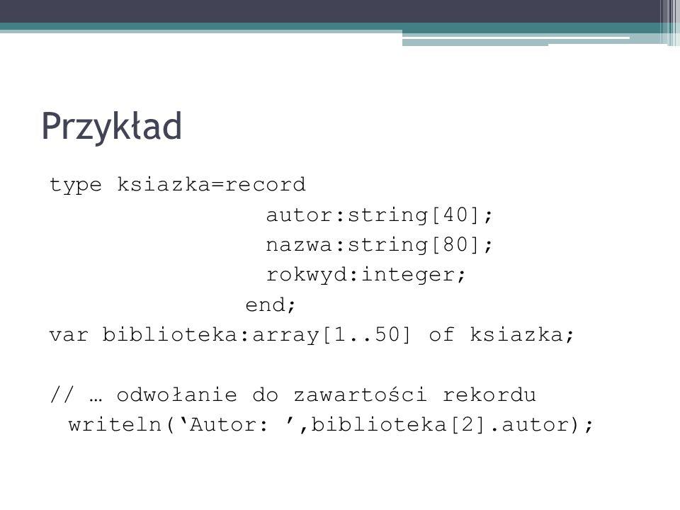 Przykład type ksiazka=record autor:string[40]; nazwa:string[80]; rokwyd:integer; end; var biblioteka:array[1..50] of ksiazka; // … odwołanie do zawart