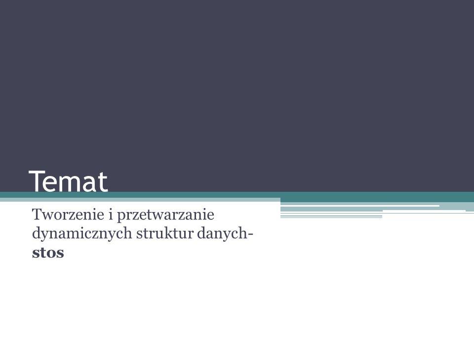 Temat Tworzenie i przetwarzanie dynamicznych struktur danych- stos