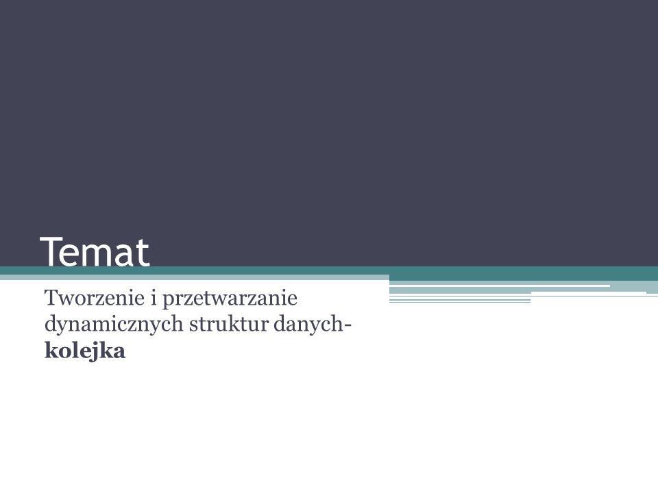 Temat Tworzenie i przetwarzanie dynamicznych struktur danych- kolejka