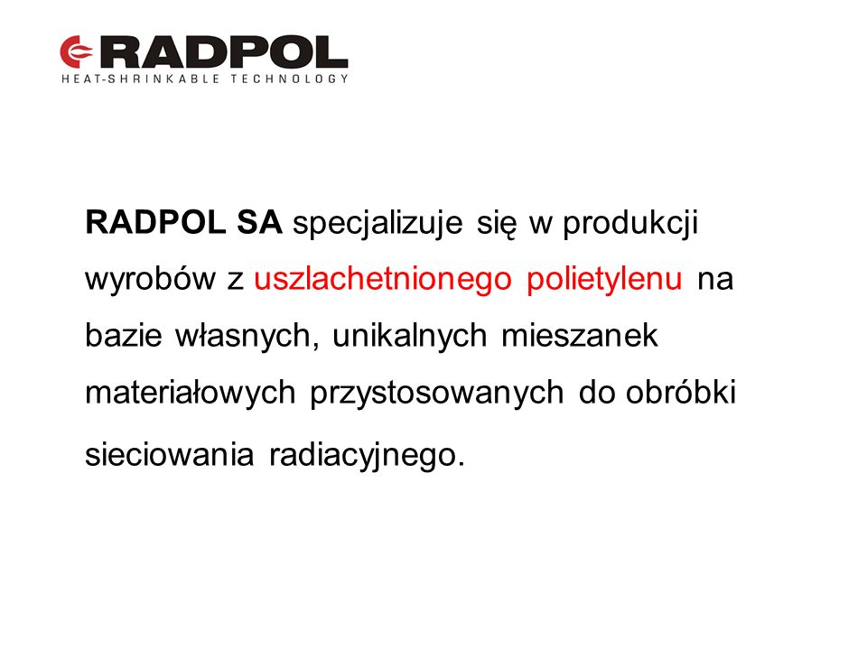 Pozostałe obszary działalności RADPOL SA to produkcja osprzętu z wykorzystaniem materiałów termokurczliwych, osprzętu kablowego wraz z szerokim asortymentem wyrobów towarzyszących.