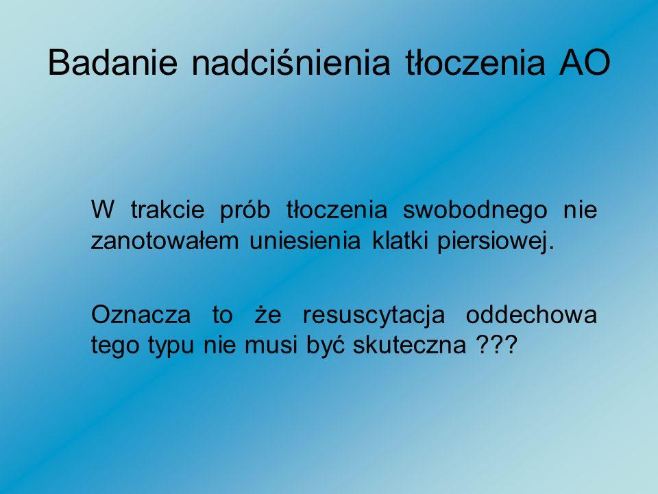 Badanie nadciśnienia tłoczenia AO Nadciśnienie wtłoczenia gazu do płuc: Swobodny wypływ gazu z AO – ok. 200 mm/H 2 O
