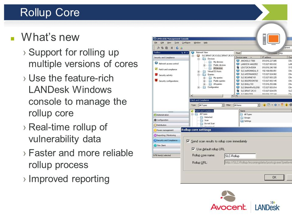Rollup Core Customer benefit Gather and view data from cores running different versions of LANDesk Improved console experience when managing the rollu
