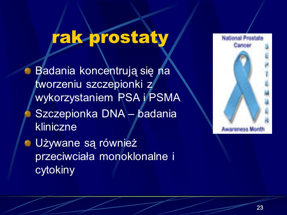 23 rak prostaty Badania koncentrują się na tworzeniu szczepionki z wykorzystaniem PSA i PSMA Szczepionka DNA – badania kliniczne Używane są również pr