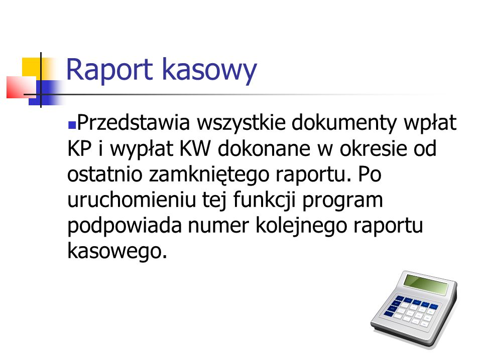 Raport kasowy Przedstawia wszystkie dokumenty wpłat KP i wypłat KW dokonane w okresie od ostatnio zamkniętego raportu. Po uruchomieniu tej funkcji pro