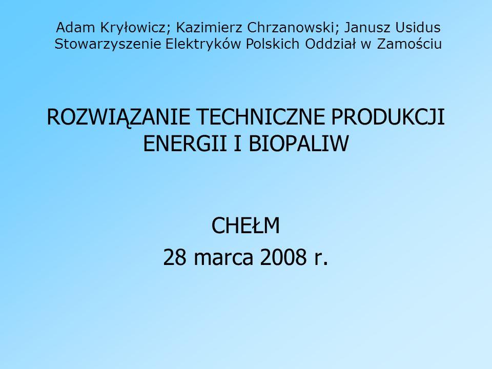 ROZWIĄZANIE TECHNICZNE PRODUKCJI ENERGII I BIOPALIW CHEŁM 28 marca 2008 r. Adam Kryłowicz; Kazimierz Chrzanowski; Janusz Usidus Stowarzyszenie Elektry