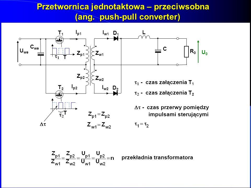 Przetwornica jednotaktowa – przeciwsobna (ang. push-pull converter) Z Z p1 Z Z w1 T1T1T1T1 DD1DD1 L C RR0RR0 U0U0 U we C we T I I p1 I I w1 T2T2T2T2 Z