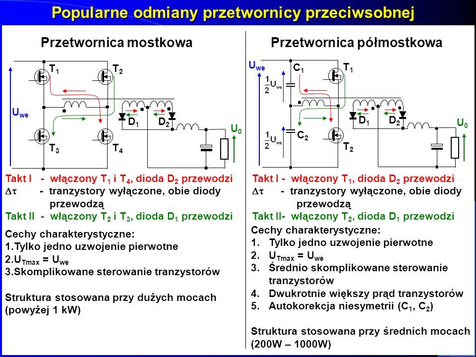 Popularne odmiany przetwornicy przeciwsobnej U we T1T1T1T1 T2T2T2T2 T3T3T3T3 T4T4T4T4 U0U0 D1D1D1D1 D2D2D2D2 Takt I - włączony T 1 i T 4, dioda D 2 pr