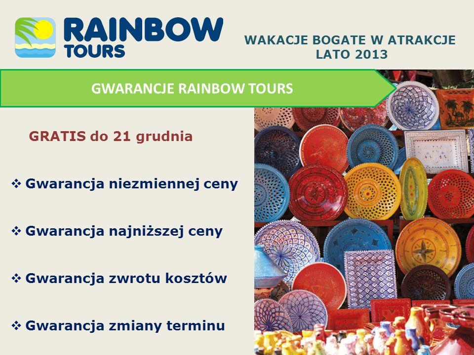 GWARANCJE RAINBOW TOURS GRATIS do 21 grudnia Gwarancja niezmiennej ceny Gwarancja najniższej ceny Gwarancja zwrotu kosztów Gwarancja zmiany terminu WAKACJE BOGATE W ATRAKCJE LATO 2013