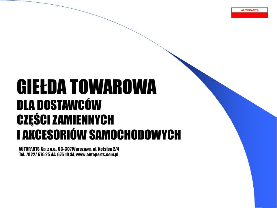 GIEŁDA TOWAROWA DLA DOSTAWCÓW CZĘŚCI ZAMIENNYCH I AKCESORIÓW SAMOCHODOWYCH AUTOPARTS Sp. z o.o., 03-307 Warszawa, ul. Kotsisa 2/4 Tel. /022/ 676 25 44