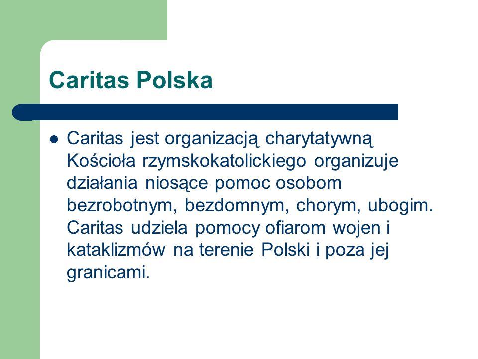 Caritas Polska Caritas jest organizacją charytatywną Kościoła rzymskokatolickiego organizuje działania niosące pomoc osobom bezrobotnym, bezdomnym, ch