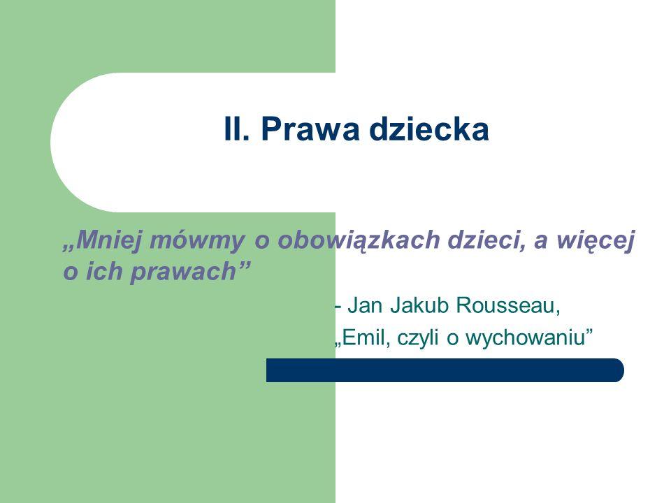 II. Prawa dziecka Mniej mówmy o obowiązkach dzieci, a więcej o ich prawach - Jan Jakub Rousseau, Emil, czyli o wychowaniu