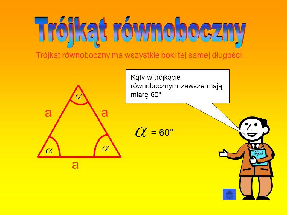 = 60° a aa Magiczny kajecik Trójkąt równoboczny ma wszystkie boki tej samej długości. Kąty w trójkącie równobocznym zawsze mają miarę 60°