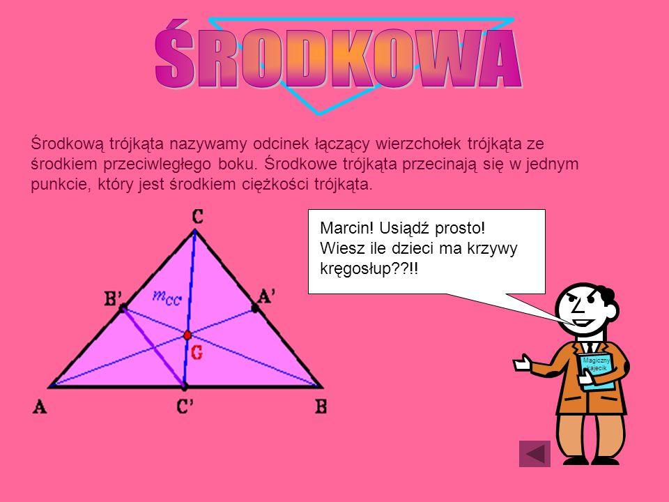 Środkową trójkąta nazywamy odcinek łączący wierzchołek trójkąta ze środkiem przeciwległego boku. Środkowe trójkąta przecinają się w jednym punkcie, kt