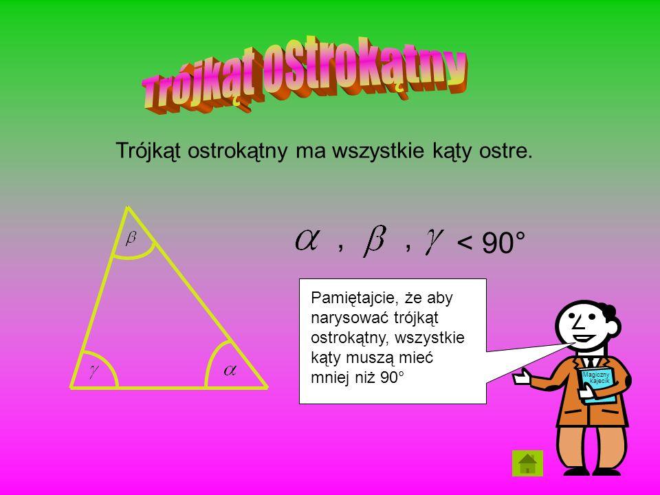 ,, < 90° Trójkąt ostrokątny ma wszystkie kąty ostre. Magiczny kajecik Pamiętajcie, że aby narysować trójkąt ostrokątny, wszystkie kąty muszą mieć mnie