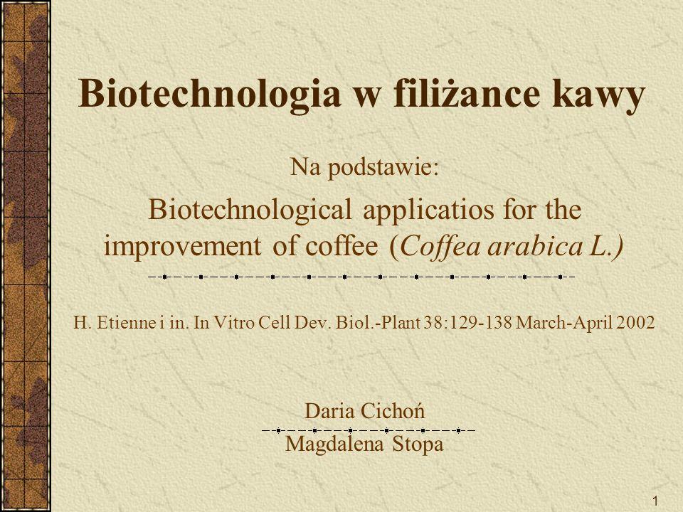 1 Biotechnologia w filiżance kawy Na podstawie: Biotechnological applicatios for the improvement of coffee (Coffea arabica L.) H. Etienne i in. In Vit