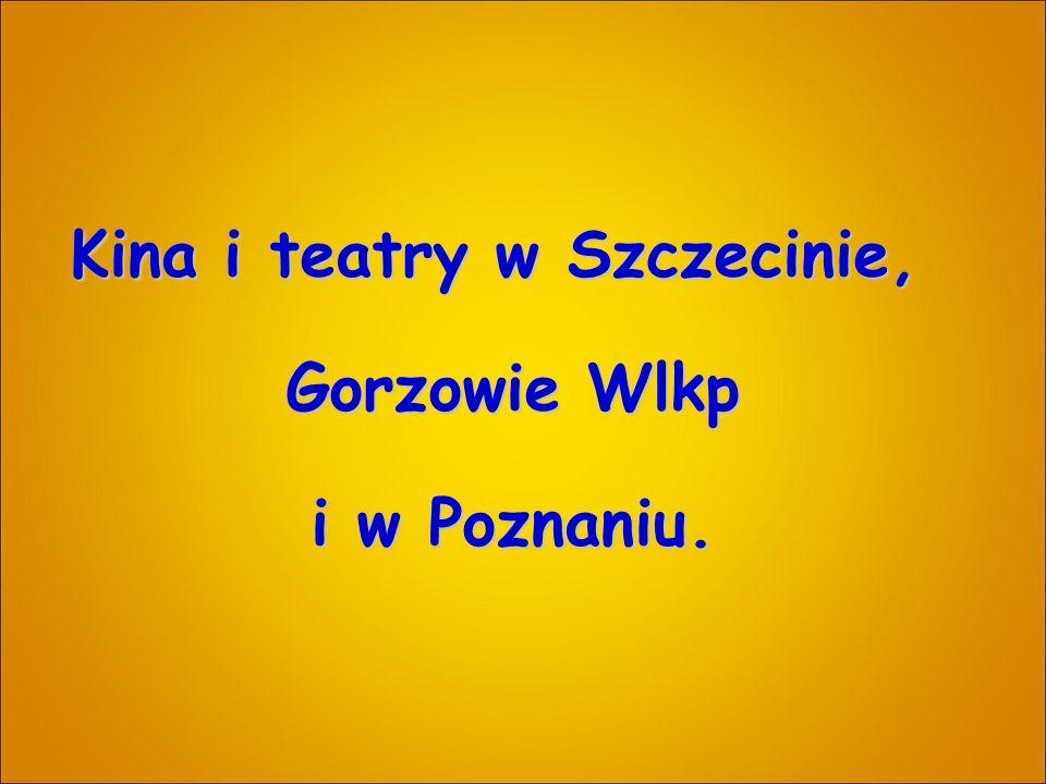 Kina i teatry w Szczecinie, Gorzowie Wlkp i w Poznaniu.