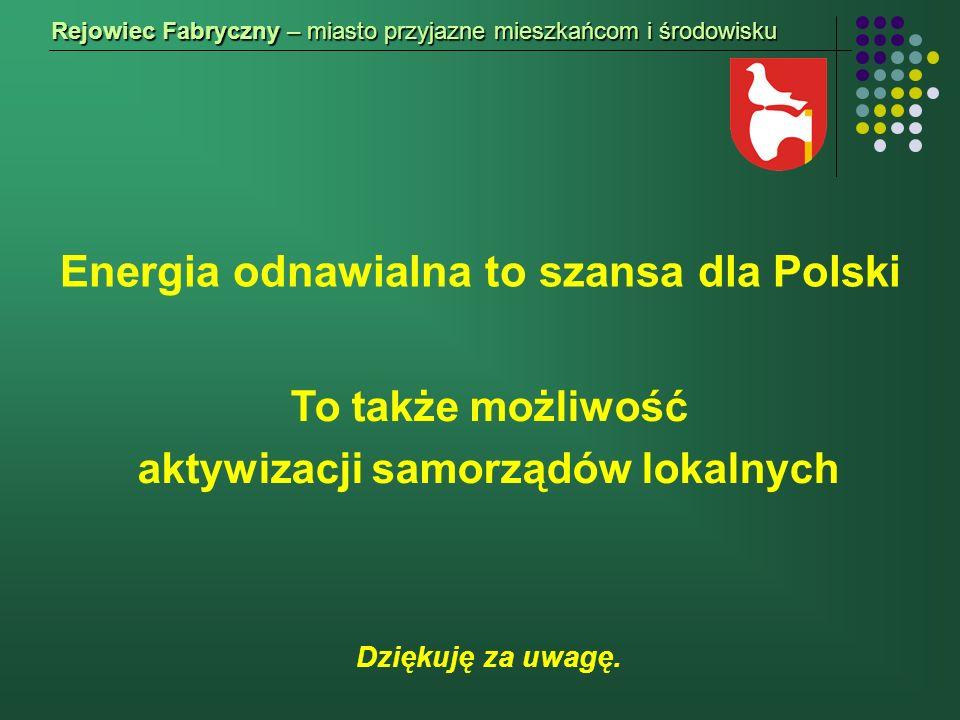 Energia odnawialna to szansa dla Polski Rejowiec Fabryczny – miasto przyjazne mieszkańcom i środowisku To także możliwość aktywizacji samorządów lokalnych Dziękuję za uwagę.