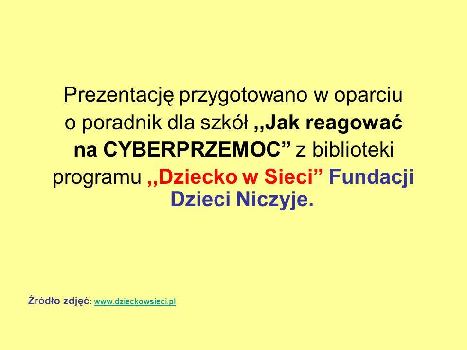 Prezentację przygotowano w oparciu o poradnik dla szkół,,Jak reagować na CYBERPRZEMOC z biblioteki programu,,Dziecko w Sieci Fundacji Dzieci Niczyje.