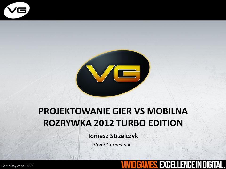 PROJEKTOWANIE GIER VS MOBILNA ROZRYWKA 2012 TURBO EDITION Tomasz Strzelczyk Vivid Games S.A. GameDay expo 2012