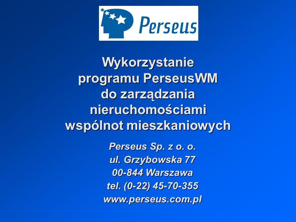 Program PerseusWM może pracować w wersji jednostanowiskowej i sieciowej, instalowany w systemach operacyjnych LINUX, WINDOWS,może pracować w wersji jednostanowiskowej i sieciowej, instalowany w systemach operacyjnych LINUX, WINDOWS, jest zabezpieczony systemem haseł i grupami uprawnień do poszczególnych funkcji,jest zabezpieczony systemem haseł i grupami uprawnień do poszczególnych funkcji, jego cena nie jest uzależniona od ilości obsługiwanych:jego cena nie jest uzależniona od ilości obsługiwanych: wspólnot mieszkaniowych, wspólnot mieszkaniowych, budynków należących do wspólnoty, budynków należących do wspólnoty, lokali w budynku.