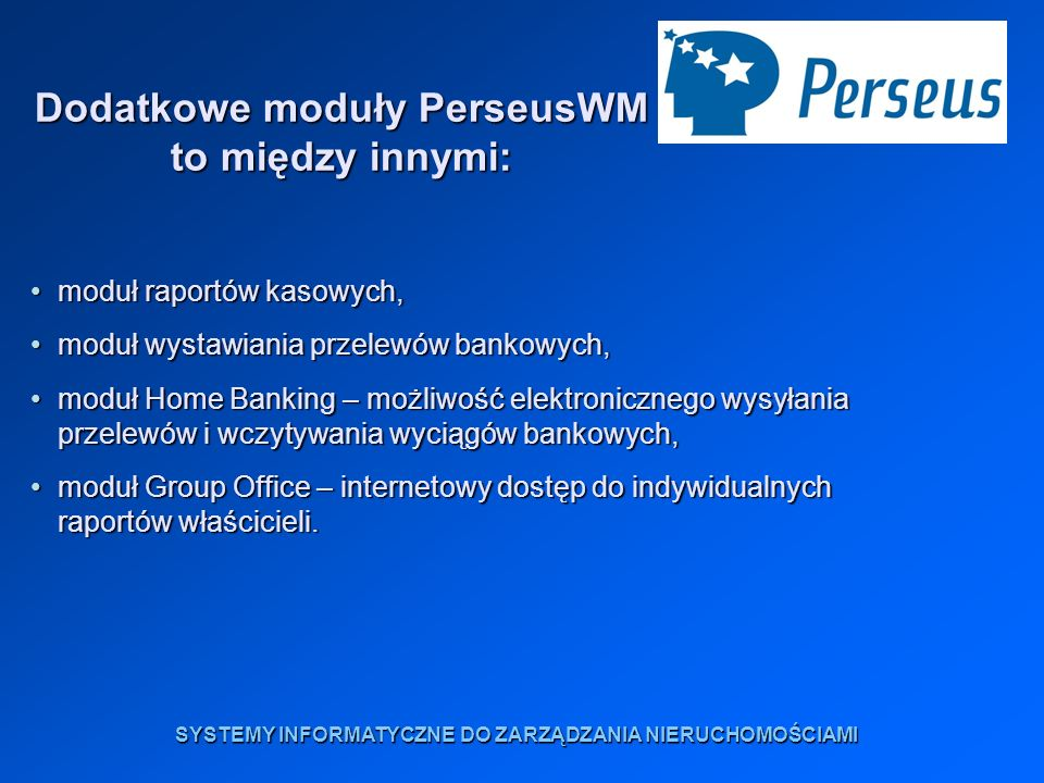 Dodatkowe moduły PerseusWM to między innymi: moduł raportów kasowych,moduł raportów kasowych, moduł wystawiania przelewów bankowych,moduł wystawiania