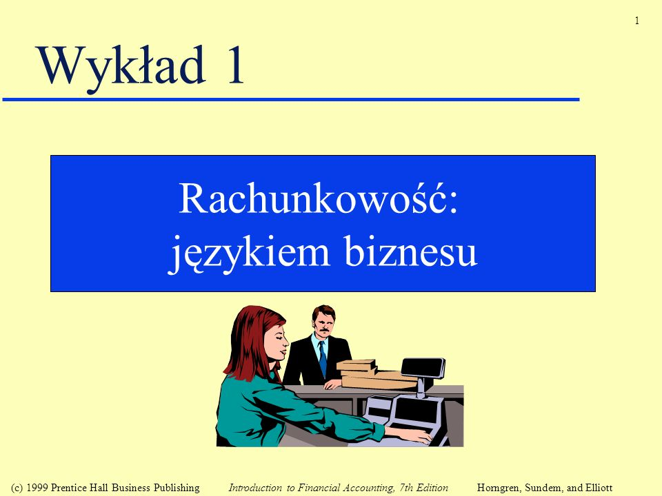 1 (c) 1999 Prentice Hall Business Publishing Introduction to Financial Accounting, 7th Edition Horngren, Sundem, and Elliott Wykład 1 Rachunkowość: ję