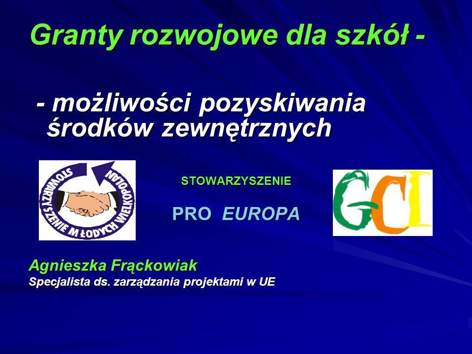 Granty rozwojowe dla szkół - - możliwości pozyskiwania środków zewnętrznych - możliwości pozyskiwania środków zewnętrznychSTOWARZYSZENIE PRO EUROPA Ag