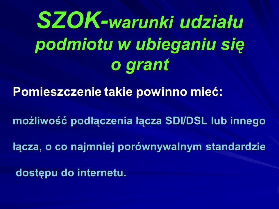 SZOK- warunki udziału podmiotu w ubieganiu się o grant Pomieszczenie takie powinno mieć: możliwość podłączenia łącza SDI/DSL lub innego łącza, o co na